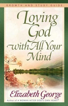 Loving God with ALL your Mind...... love Elizabeth George! Recommended by Rhonda Hensarling