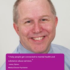 """""""I help people get connected to mental health and substance abuse services."""" - James, Optum, Medical Director, Psychiatrist"""