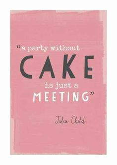 a party without cake is just a meeting - Julia Child....this reminds me of what I wanted to tell my nephew on his first bday!!