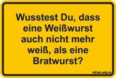 Wusstest Du, dass eine Weißwurst auch nicht mehr weiß, als eine Bratwurst? ... gefunden auf https://www.istdaslustig.de/spruch/4033 #lustig #sprüche #fun #spass