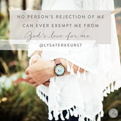 'No person's rejection of me can ever exempt me from God's love for me.  We live in an imperfect world, where rejection — even from fellow Christians — could be just around the corner.  But there is good news as we wait in expectation of God's ultimate redemption! And that is Jesus.  Jesus brought with Him a love that stays the same. The most beautiful love story ever written is the one you were made to live with God.  Imagine how different you might approach each day by simply stating: God…