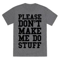 Please don't make me do stuff. I'd prefer to be lazy and sit around all day if you don't mind. If you're too cold to care, show off your funny lazy side in this hilarious shirt.