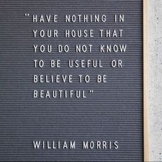 Have nothing in your house that you do not know to be useful or believe to be be via @roseandgreyinteriors autiful - William Morris | minimalist quote | inspirational quote