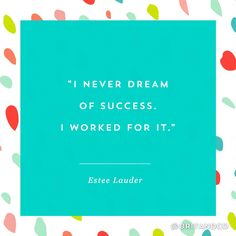 """This quote from Estée Lauder is super empowering. """"I never dream of success. I worked for it."""""""