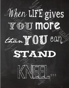 When Life Gives You More Than You can Stand Kneel... 8x10  Chalkboard background, Customizable. Check out my shop on Etsy: https://www.etsy.com/shop/yvonne02ii