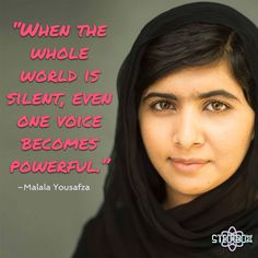 """""""When the whole world is silent, even one voice becomes powerful."""" -Malala  Yousafza"""