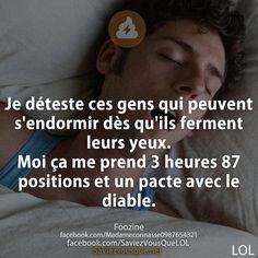 Je déteste ces gens qui peuvent s'endormir dès qu'ils ferment leurs yeux. Moi ça me prend 3 heures 87 positions et un pacte avec le diable.
