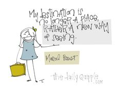 """""""My destination is no longer a place, rather a new way of seeing."""" [Marcel Proust]"""