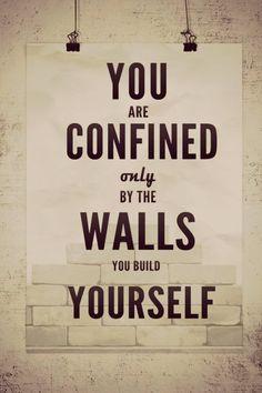 i tuoi unici confini sono i muri che ti costruisci da solo