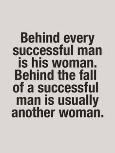 Behind every successful man is his woman. Behind the fall of a successful man is usually another women.