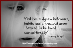 Children outgrow behaviors, habits and shoes ... but never the need to be loved unconditionally. Via @Denny Hagel #quotes #parenting #truethat