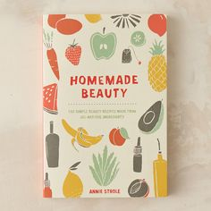 Homemade Beauty: 150 Beauty Recipes Made With All Natural Ingredients