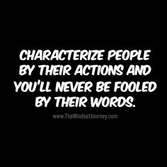 Characterize people by their actions and you'll never be fooled by their words. - The Mindset Journey - Quotes Fool Quotes, Wisdom Quotes, Quotes To Live By, Me Quotes, Motivational Quotes, Funny Quotes, Inspirational Quotes, People Quotes, The Words