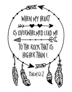 """When my heart is overwhelmed lead me to the rock that is higher than I"" - Psalm 61:2"