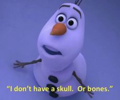 Olaf. He is hilarious