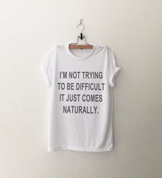 I'm not trying to be diffcult it just comes naturally • Sweatshirt • Clothes Casual Outift for • teens • movies • girls • women •. summer • fall • spring • winter • outfit ideas • hipster • dates • school • parties • Tumblr Teen Fashion Print Tee Shirt