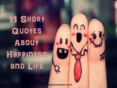 11 Selected short quotes about happiness and life. Read more short quotes on quotemaster.com
