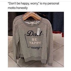 """Omg it's DONT WORRY,BE HAPPY <<< yeah we get it it's called a meme<<<< These people a.k.a """"normal people"""" have no idea what the Phandom goes through on a daily basis"""