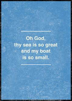 Oh God, thy sea is so great and my boat is so small.