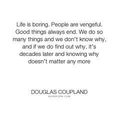 "Douglas Coupland - ""Life is boring. People are vengeful. Good things always end. We do so many things..."". life, wisdom"