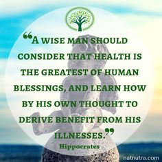 A Wise Man Should Consider That Health is the Greatest of Human Blessings, and Learn How by His Own Thought to Derive Benefit from His Illnesses.~Hippocrates www.natnutra.com