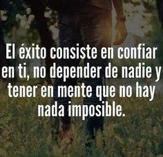 El éxito consiste en confiar en ti, no depender de nadie y tener en mente que no hay nada imposible