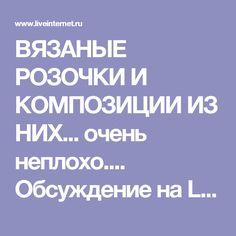 ВЯЗАНЫЕ РОЗОЧКИ И КОМПОЗИЦИИ ИЗ НИХ... очень неплохо.... Обсуждение на LiveInternet - Российский Сервис Онлайн-Дневников