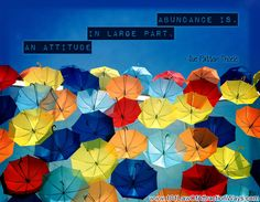 """""""Abundance is, in large part, an attitude."""""""