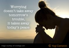 Worrying doesn't take away tomorrow's trouble, it takes away today's peace.