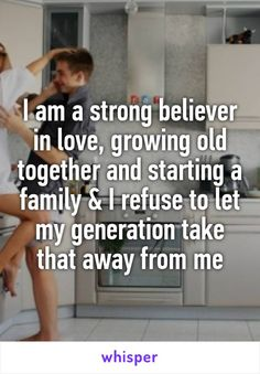 I am a strong believer in love, growing old together and starting a family & I refuse to let my generation take that away from me