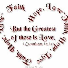 Faith, Hope, Love... But the Greatest of these is Love. 1 Corinthians 13:13 ... Love It :).