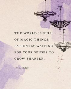 The world is full of magic things patiently waiting for your senses to grow sharper. Yeats Quotes, Poem Quotes, Quotable Quotes, Ship Quotes, World Quotes, Life Quotes, Zauber Quotes, Magical Quotes, Literature Quotes