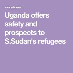 Uganda offers safety and prospects to S.Sudan's refugees