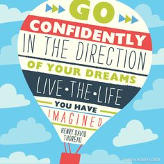 """Go confidently in the direction of your dreams. Live the life you have imagined."" (Henry David Thoreau quote)"