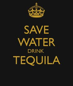 Save water, drink tequila!