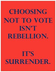 Do not surrender!....NOT VOTING IS A VOTE FOR WHO YOU DON'T WANT TO WIN - THINK ABOUT IT!!! IT'S SIMPLE: YOU WANT TO BE AN AMERICAN WITH FREEDOMS - VOTE REPUBLICAN! YOU WANT ALL YOUR RIGHTS TAKEN AWAY AND YOU'RE OKAY WITH THE GOVERNMENT OWNING EVERYTHING AND JUST GIVING YOU WHAT THEY WANT YOU TO HAVE AND TELLING YOU WHAT YOU CAN AND CAN'T SAY - VOTE DEMOCRAT!