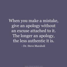 """""""When you make a mistake, give an apology without an excuse attached to it. The longer an apology, the less authentic it is."""" - Steve Maraboli #quote"""