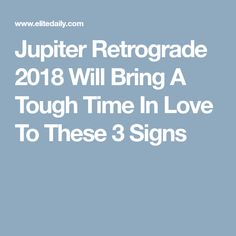 Jupiter Retrograde 2018 Will Bring A Tough Time In Love To These 3 Signs