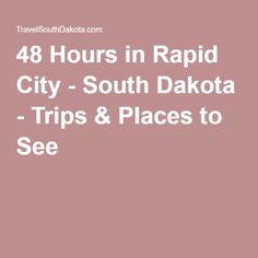 48 Hours in Rapid City - South Dakota - Trips & Places to See