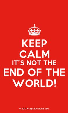 Keep Calm It's Not The End Of The World