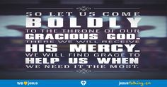 Let us therefore draw near with boldness to the throne of grace, that we may receive mercy, and may find grace for help in time of need. - Hebrews 4:16 found @ http://JesusTalking.co/hebrews-4-16/?utm_source=JesusTalking%20%40%20Pinterest&utm_medium=Pin&utm_term=Hebrews%204%3A16&utm_content=Share%20Image%207&utm_campaign=Verse%3A%20Hebrews%204%3A16