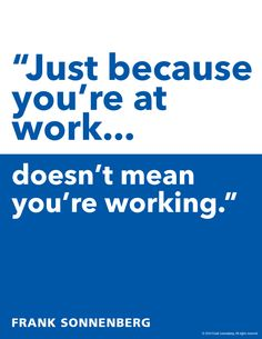 """Just because you're at work…doesn't mean you're working."" Frank Sonnenberg I www.FrankSonnenbergOnline.com"