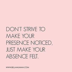 """""""Don't strive to make your presence noticed. Just make your absence felt. Inspirational Verses, Motivational Quotes For Life, Yoga Quotes, Meaningful Quotes, Quotes To Live By, Sassy Quotes, Wise Quotes, Absence Quotes, Empowerment Quotes"""