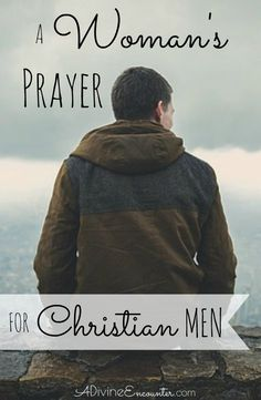 A woman's tender and heartfelt prayer for Christian men. Lift this prayer to the Lord on behalf of the Christian men in your life.