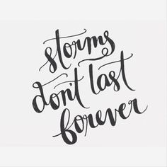 storms don't last forever. this too shall pass.