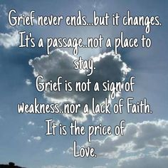 Grief never ends...but it changes. it's a passage..not a place to stay.grief is not a sign of weakness..nor a lack of faith.it is the price of love.