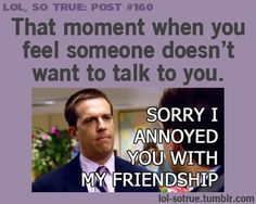 Sorry I annoyed bothered you with my friendship. When someone is not interested in talking to you.  The Office