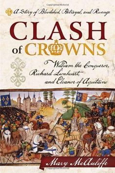 Clash of Crowns: William the Conqueror, Richard Lionheart, and Eleanor of Aquitaine - A Story of Bloodshed, Betrayal, and Revenge by Mary McAuliffe, http://www.amazon.com/dp/1442214716/ref=cm_sw_r_pi_dp_eV.uqb18MFRRC