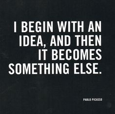 """""""I begin with an idea, and then it becomes something else."""" - Pablo Picasso"""
