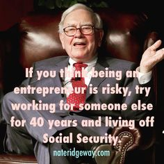 """If you think being an entrepreneur is risky try working for someone else for 40 years and living off Social Security."" -Warren Buffet"